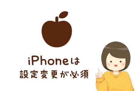 iPhoneは設定変更が必須